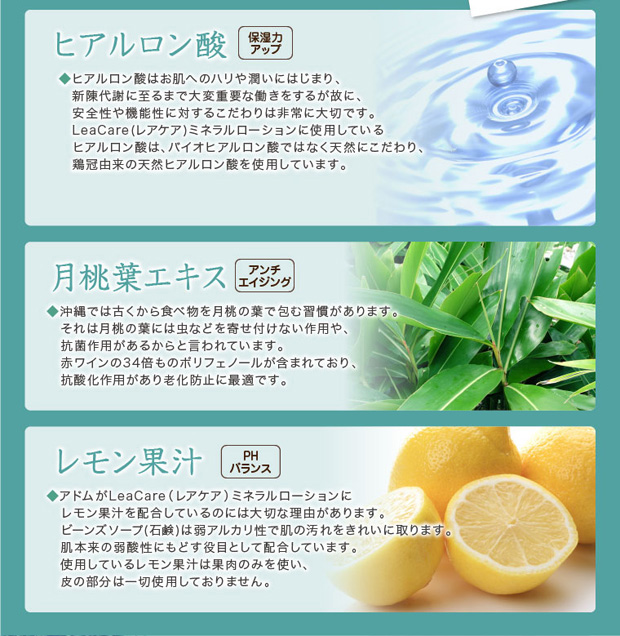 ヒアルロン酸で保湿力アップ、月桃葉エキスでアンチエイジング、レモン果汁でPHバランスを保ちます。